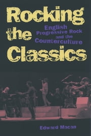 Rocking the Classics - English Progressive Rock and the Counterculture ebook by Edward Macan