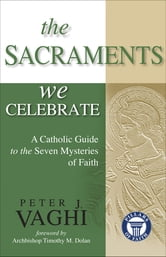 The Sacraments We Celebrate - A Catholic Guide to the Seven Mysteries of Faith ebook by Peter J. Vaghi