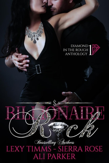 Billionaire Rock - Diamond in the Rough Anthology, #1 ebook by Sierra Rose,Ali Parker,Lexy Timms