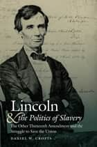 Lincoln and the Politics of Slavery - The Other Thirteenth Amendment and the Struggle to Save the Union ebook by Daniel W. Crofts