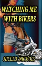 Watching Me With Bikers ebook by Nicola Nichols