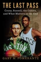 The Last Pass - Cousy, Russell, the Celtics, and What Matters in the End ebook by Gary M. Pomerantz