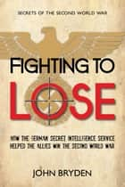 Fighting to Lose - How the German Secret Intelligence Service Helped the Allies Win the Second World War ebook by John Bryden