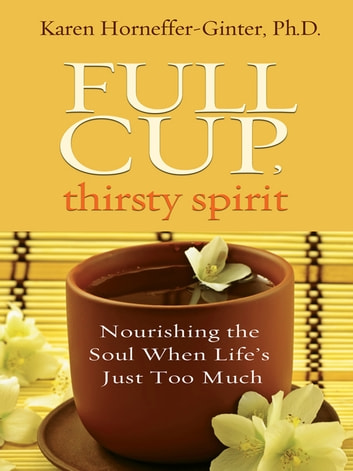 Full Cup, Thirsty Spirit - Nourishing the Soul When Life's Just Too Much ebook by Karen Horneffer-Ginter, Ph.D.
