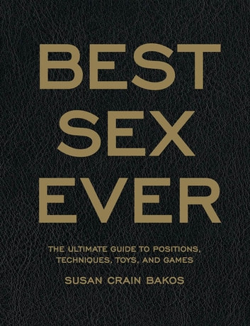Best Sex Ever: The Ultimate Guide to Positions, Techniques, Toys, and Games - The Ultimate Guide to Positions, Techniques, Toys, and Games ebook by Susan Crain Bakos