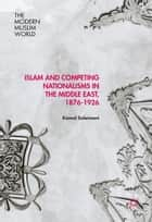 Islam and Competing Nationalisms in the Middle East, 1876-1926 ebook by Kamal Soleimani