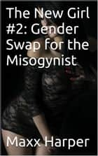 The New Girl #2: Gender Swap for the Misogynist ebook by Maxx Harper