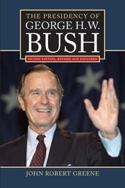 The Presidency of George H. W. Bush - Second Edition, Revised ebook by John Robert Greene