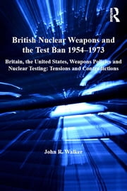 British Nuclear Weapons and the Test Ban 1954–1973 - Britain, the United States, Weapons Policies and Nuclear Testing: Tensions and Contradictions ebook by John R. Walker