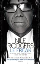 Le Freak - An Upside Down Story of Family, Disco and Destiny ebook by Nile Rodgers