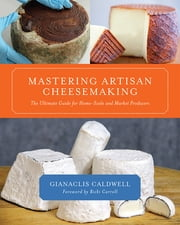 Mastering Artisan Cheesemaking - The Ultimate Guide for Home-Scale and Market Producers ebook by Gianaclis Caldwell