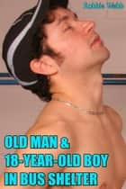 Old Man & 18 Year Old Boy In Bus Shelter ebook by Robbie Webb