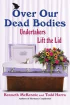 Over Our Dead Bodies - Undertakers Lift the Lid ebook by Ken McKenzie, Todd Harra