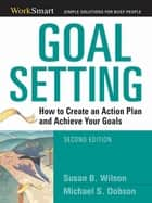 Goal Setting: How to Create an Action Plan and Achieve Your Goals - How to Create an Action Plan and Achieve Your Goals ebook by Susan Wilson, Michael Dobson