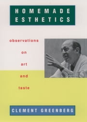 Homemade Esthetics: Observations on Art and Taste ebook by Clement Greenberg