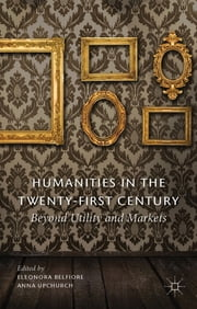 Humanities in the Twenty-First Century - Beyond Utility and Markets ebook by Eleonora Belfiore,Anna Upchurch