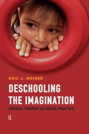 Deschooling the Imagination - Critical Thought as Social Practice ebook by Eric J. Weiner