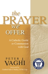 The Prayer We Offer: A Catholic Guide to Communion with God ebook by Peter J. Vaghi