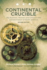 Continental Crucible - Big Business, Workers and Unions in the Transformation of North America ebook by Richard Roman,Edur Velasco Arregui,Mel Watkins,Steve Early