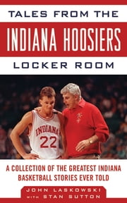Tales from the Indiana Hoosiers Locker Room - A Collection of the Greatest Indiana Basketball Stories Ever Told ebook by John Laskowski,Stan Sutton