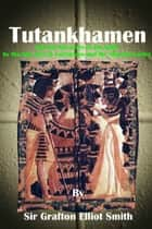 Tutankhamen: and the discovery of his tomb by the late Earl of Carnarvon and Mr. Howard Carter (1923) ebook by Sir Grafton Elliot Smith
