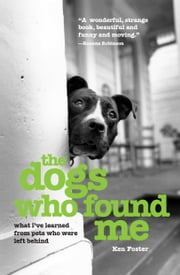 The Dogs Who Found Me - What I've Learned from Pets Who Were Left Behind ebook by Ken Foster