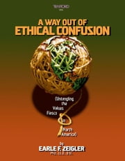 A Way Out of Ethical Confusion (Untangling the Values Fiasco in North America) ebook by Zeigler Ph.D. LL.D. D.Sc.,Earle F.