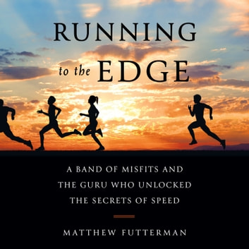 Running to the Edge - A Band of Misfits and the Guru Who Unlocked the Secrets of Speed audiobook by Matthew Futterman