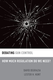 Debating Gun Control - How Much Regulation Do We Need? ebook by David DeGrazia,Lester H. Hunt