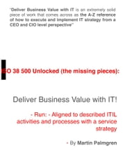 ISO 38500 Unlocked (The Missing Pieces): Deliver Business Value with IT! - Run - Aligned to Described ITIL Activities and Processes with a Service Strategy ebook by Martin Palmgren
