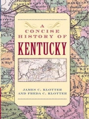 A Concise History of Kentucky ebook by James C. Klotter,Freda C. Klotter