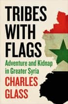 Tribes with Flags - Adventure and Kidnap in Greater Syria ebook by Charles Glass