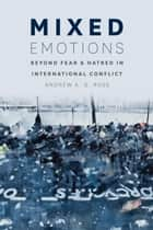 Mixed Emotions - Beyond Fear and Hatred in International Conflict ebook by Andrew A. G. Ross