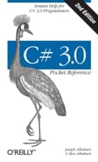 C# 3.0 Pocket Reference - Instant Help for C# 3.0 Programmers ebook by Joseph Albahari, Ben Albahari