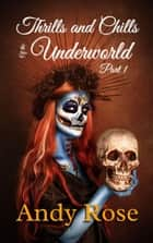 Thrills and Chills of the Underworld Part 1 (Dark Fantasy Collection) - Underworld Flash Fiction, #1 ebook by Andy Rose