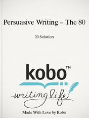 Persuasive Writing – The 80/20 Solution ebook by The 80/20 Solution
