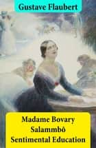 Madame Bovary + Salammbô + Sentimental Education (3 Unabridged Classics) ebook by Gustave Flaubert,Eleanor Marx Aveling