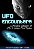 UFO Encounters: An Amazing Collection Of UFOs And Aliens 'True' Stories (UFOs, Aliens, Conspiracy, Alien Abduction) ebook by My Ebook Publishing House