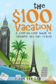 The $100 Vacation: A Step-by-Step Guide to Cheaper yet Fun Travel ebook by Piran van Dam