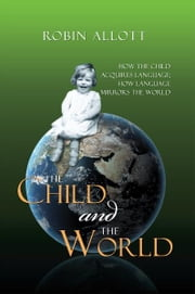 The Child and the World - How the child acquires language; How language mirrors the world ebook by Robin Allott