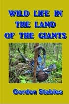 Wild Life in the Land of the Giants ebook by Gordon Stables