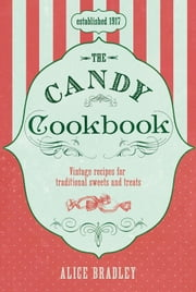 The Candy Cookbook - Vintage Recipes for Traditional Sweets and Treats ebook by Alice Bradley