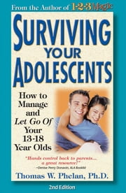 Surviving Your Adolescents: How to Manage-And Let Go Of-Your 13-18 Year Olds ebook by Phelan, Thomas W.