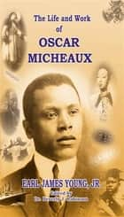 The Life and Work of Oscar Micheaux: Pioneer Black Author and Filmmaker: 1884-1951 ebook by Earl  James Young  Jr.