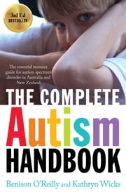 The Complete Autism Handbook - The Essential Resource Guide for Autism Spectrum Disorder in Australia and New Zealand ebook by Kathryn Wicks,Benison O'Reilly
