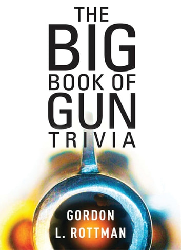 The Big Book of Gun Trivia - Everything you want to know, don't want to know, and don't know you need to know ebook by Gordon L. Rottman