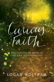 Curious Faith - Rediscovering Hope in the God of Possibility ebook by Logan Wolfram