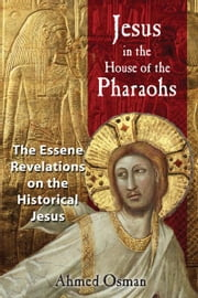 Jesus in the House of the Pharaohs - The Essene Revelations on the Historical Jesus ebook by Ahmed Osman