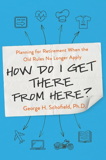 How Do I Get There from Here? - Planning for Retirement When the Old Rules No Longer Apply ebook by George Schofield