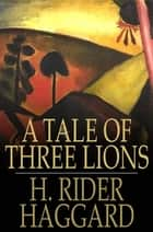 A Tale of Three Lions ebook by H. Rider Haggard